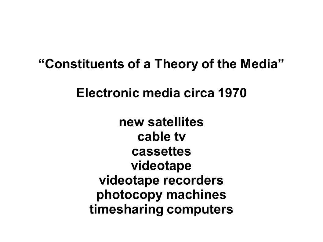 Constituents of a Theory of the Media Electronic media circa 1970 new satellites cable tv cassettes videotape videotape recorders photocopy machines timesharing computers