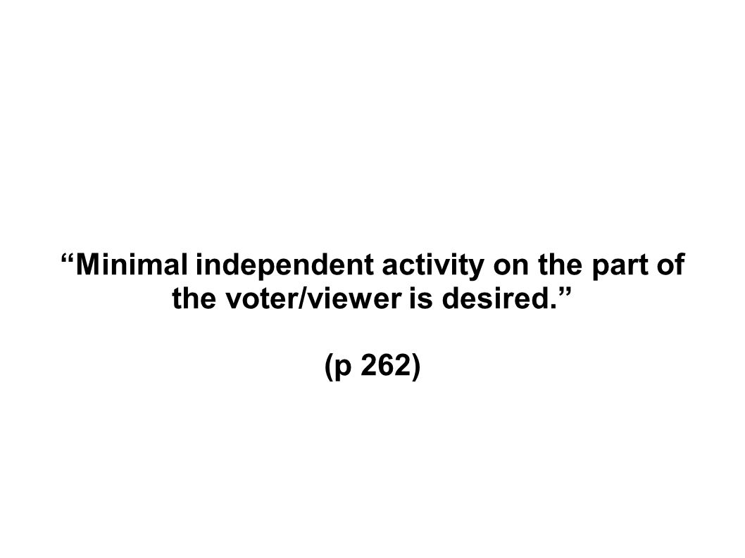 Minimal independent activity on the part of the voter/viewer is desired. (p 262)