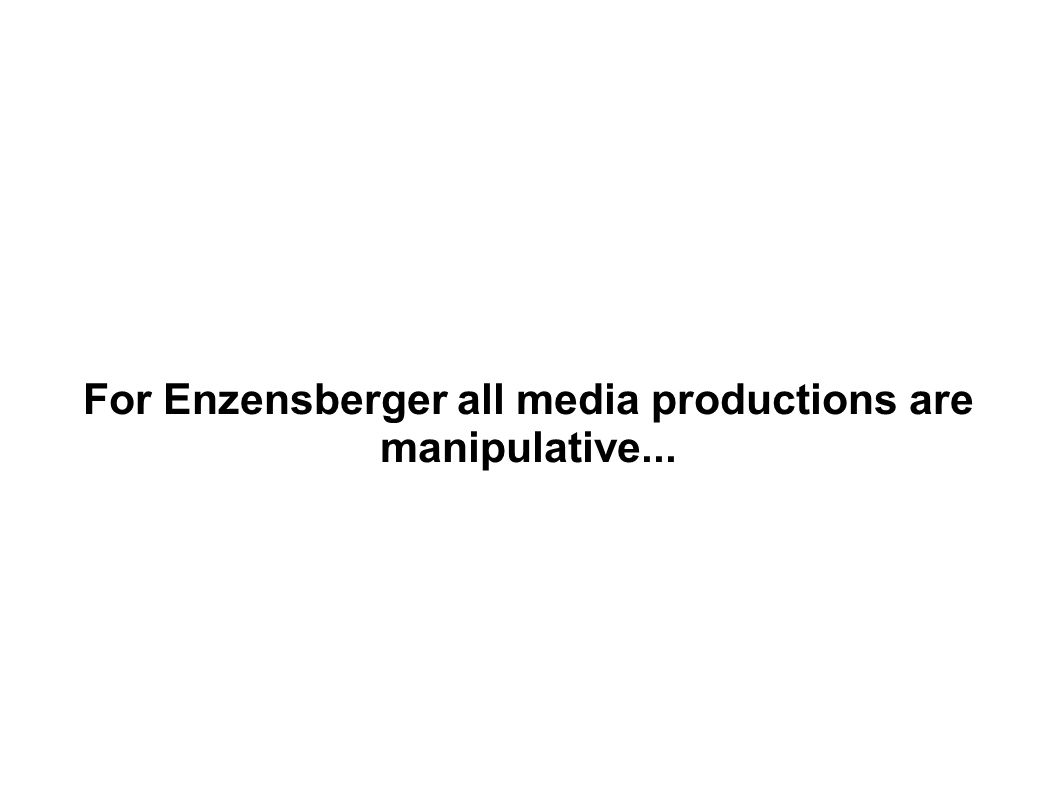 For Enzensberger all media productions are manipulative...