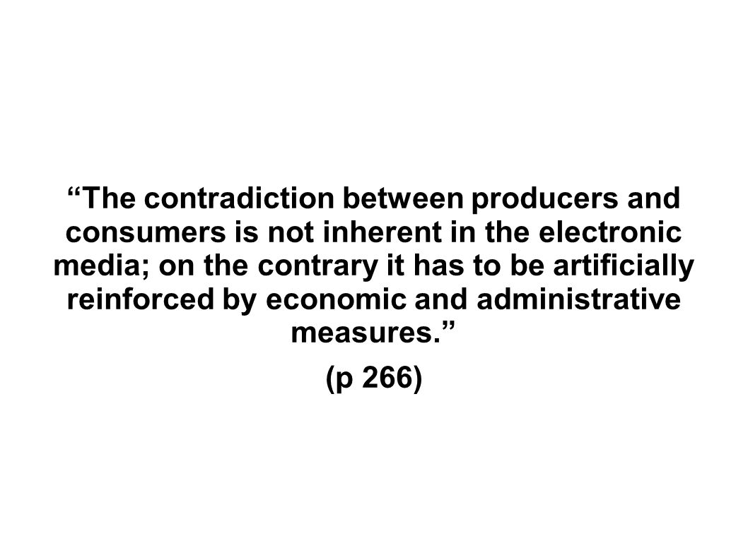 The contradiction between producers and consumers is not inherent in the electronic media; on the contrary it has to be artificially reinforced by economic and administrative measures.