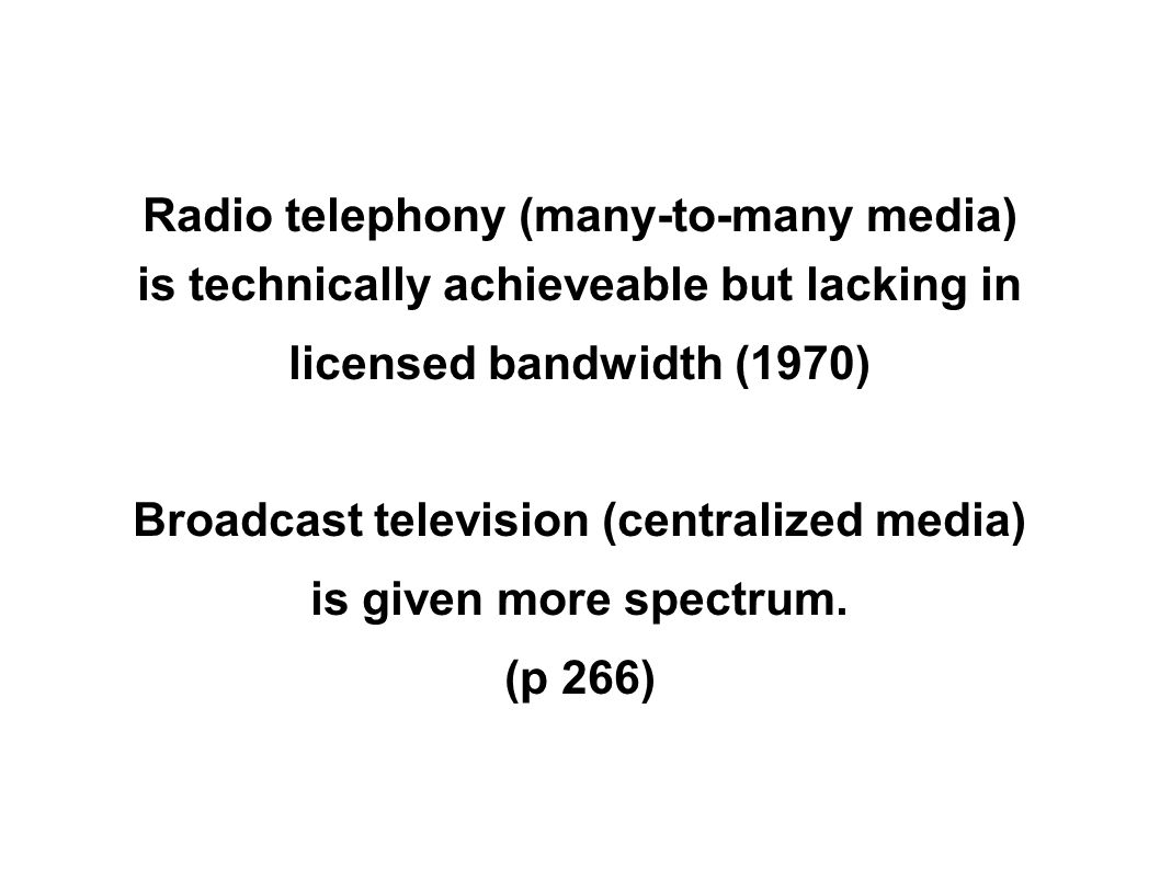 Radio telephony (many-to-many media) is technically achieveable but lacking in licensed bandwidth (1970) Broadcast television (centralized media) is given more spectrum.