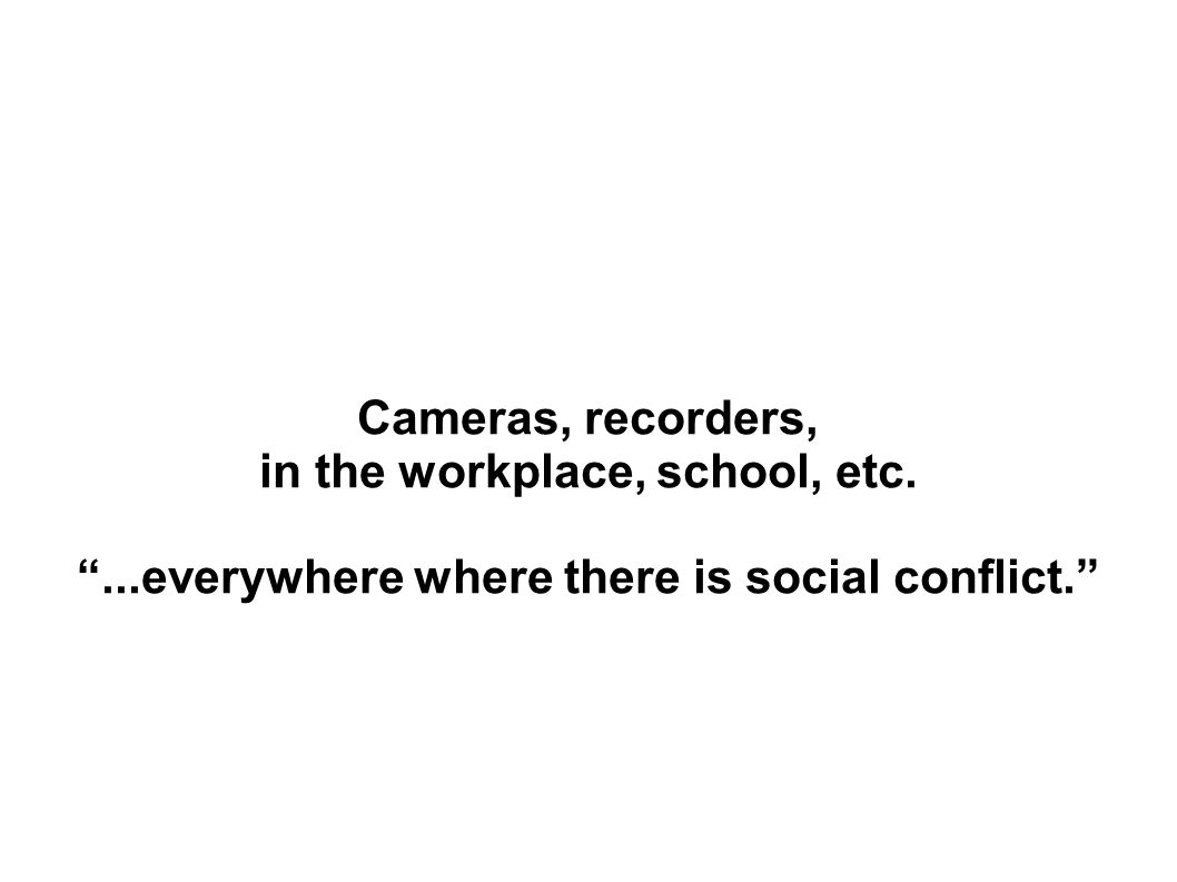 Cameras, recorders, in the workplace, school, etc....everywhere where there is social conflict.