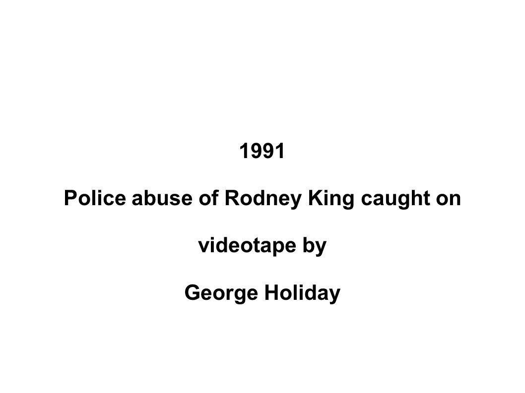 1991 Police abuse of Rodney King caught on videotape by George Holiday