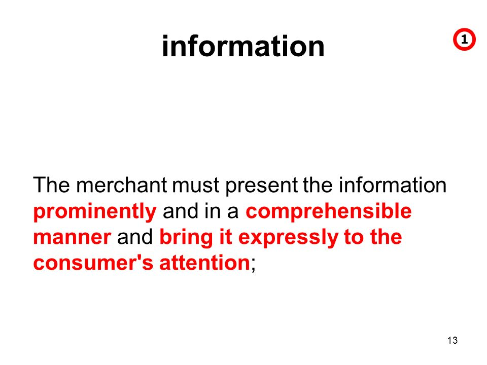 13 information The merchant must present the information prominently and in a comprehensible manner and bring it expressly to the consumer s attention; 1