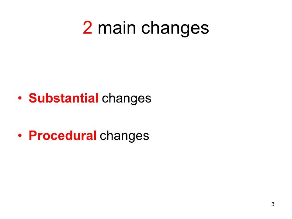 3 2 main changes Substantial changes Procedural changes