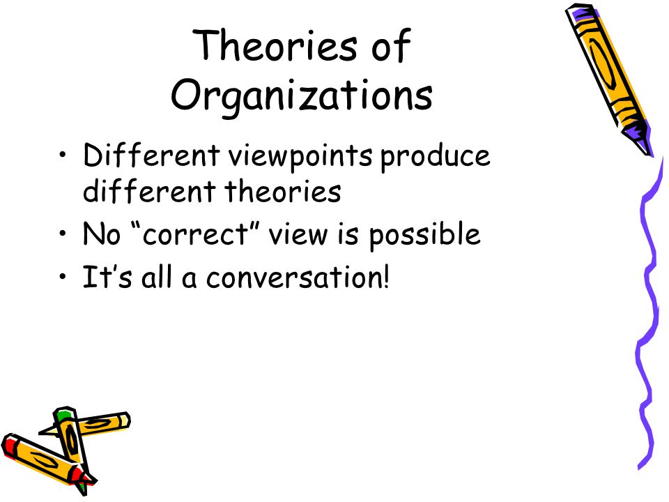 Theories of Organizations Different viewpoints produce different theories No correct view is possible Its all a conversation!
