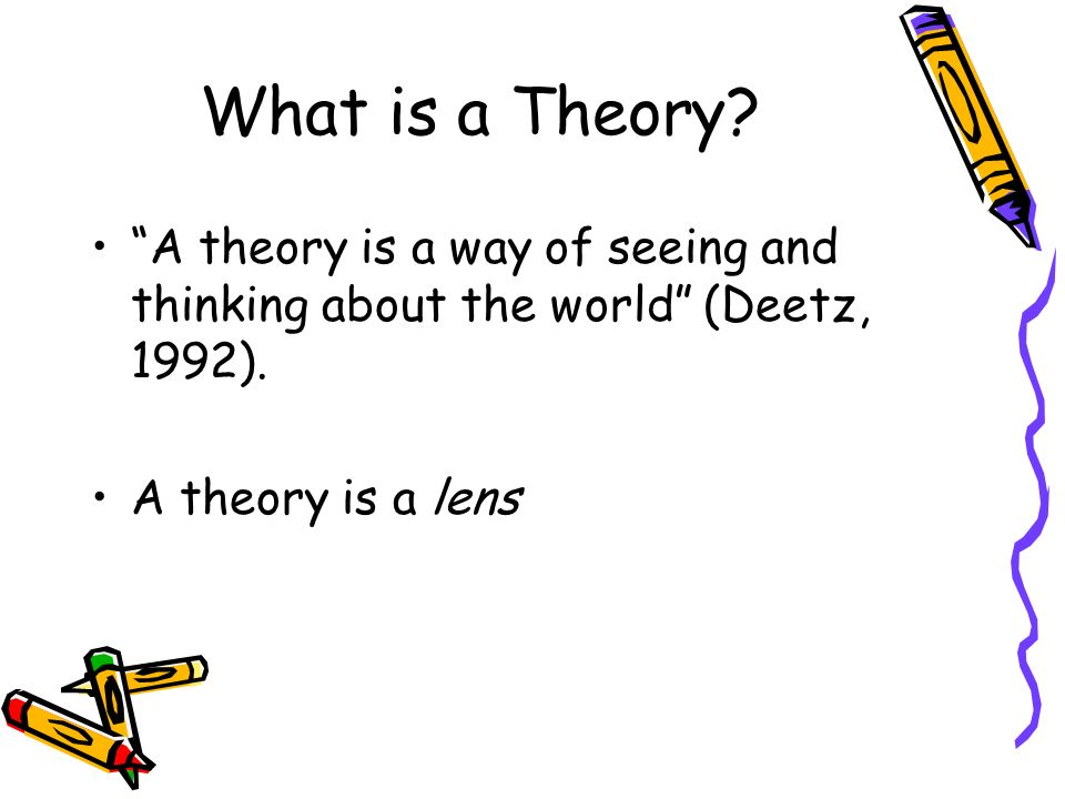 What is a Theory. A theory is a way of seeing and thinking about the world (Deetz, 1992).
