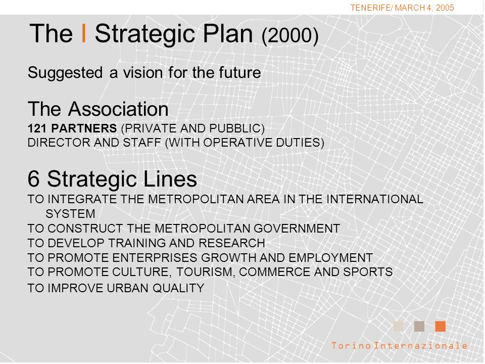 The I Strategic Plan (2000) Suggested a vision for the future The Association 121 PARTNERS (PRIVATE AND PUBBLIC) DIRECTOR AND STAFF (WITH OPERATIVE DUTIES) 6 Strategic Lines TO INTEGRATE THE METROPOLITAN AREA IN THE INTERNATIONAL SYSTEM TO CONSTRUCT THE METROPOLITAN GOVERNMENT TO DEVELOP TRAINING AND RESEARCH TO PROMOTE ENTERPRISES GROWTH AND EMPLOYMENT TO PROMOTE CULTURE, TOURISM, COMMERCE AND SPORTS TO IMPROVE URBAN QUALITY TENERIFE/ MARCH 4, 2005.