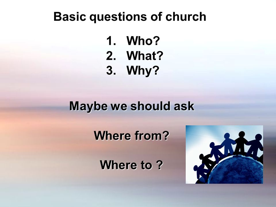 Basic questions of church 1. Who 2. What 3. Why Maybe we should ask Where from Where to