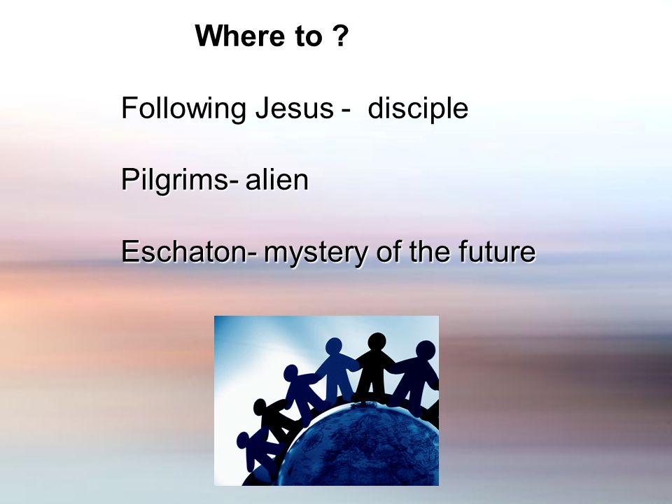 Where to Where to Following Jesus - disciple Pilgrims- alien Eschaton- mystery of the future