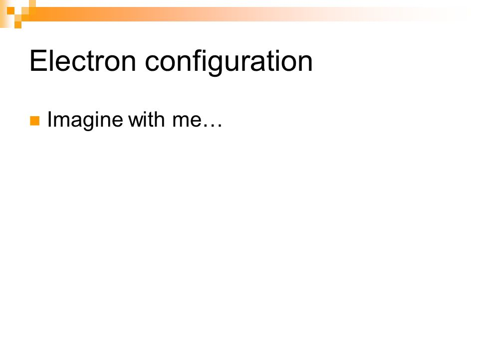 Electron configuration Imagine with me…