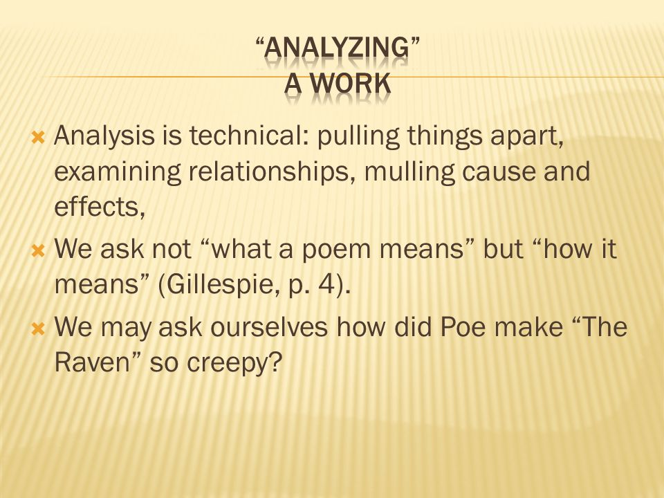 Analysis is technical: pulling things apart, examining relationships, mulling cause and effects, We ask not what a poem means but how it means (Gillespie, p.