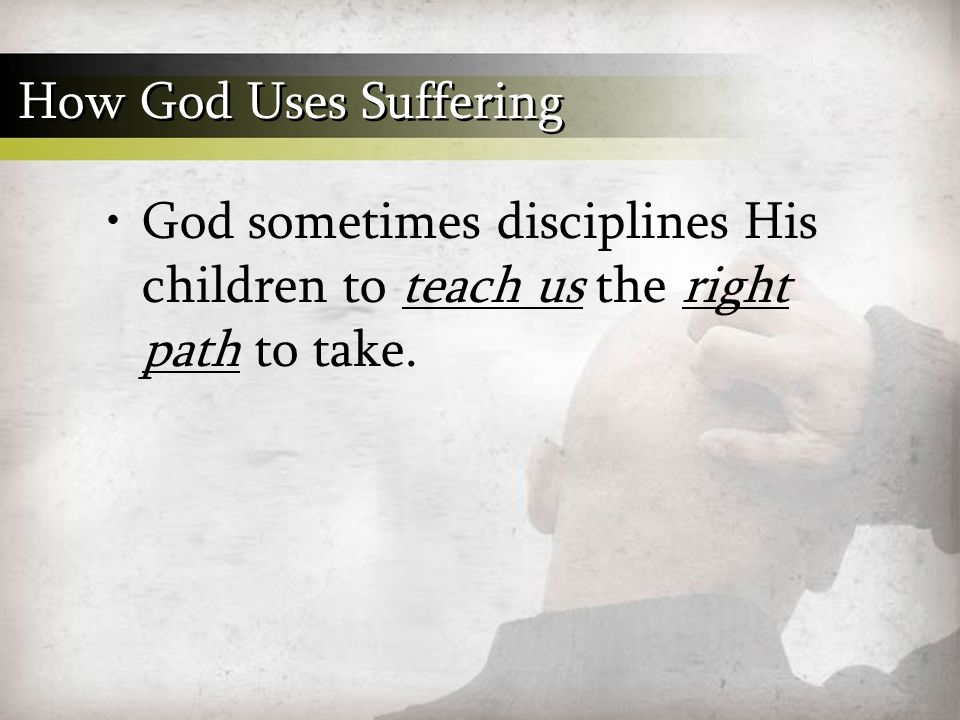 God sometimes disciplines His children to teach us the right path to take. How God Uses Suffering