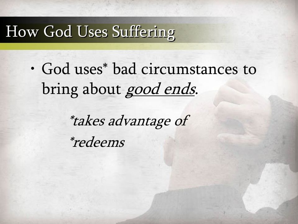 God uses* bad circumstances to bring about good ends.