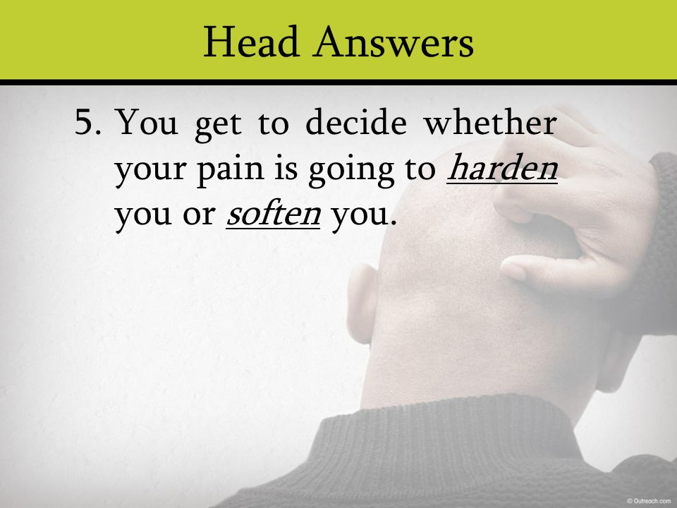 Head Answers You get to decide whether your pain is going to harden you or soften you. 5.