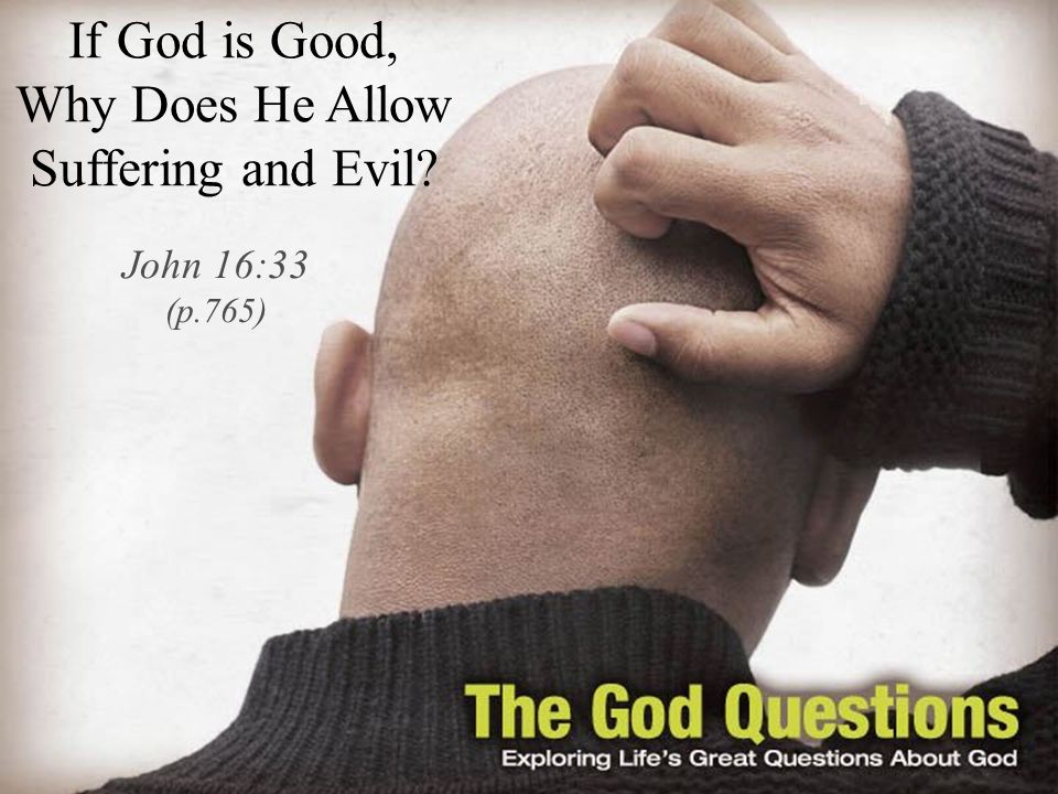 If God is Good, Why Does He Allow Suffering and Evil John 16:33 (p.765)