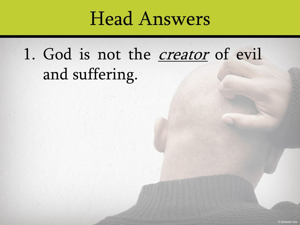 Head Answers God is not the creator of evil and suffering. 1.