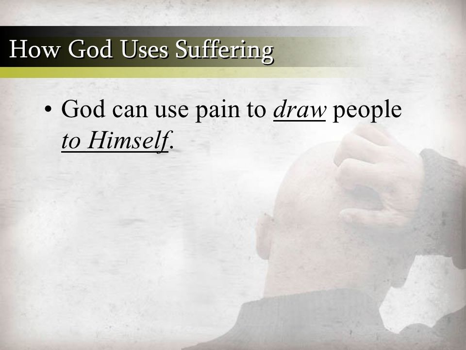 God can use pain to draw people to Himself. How God Uses Suffering