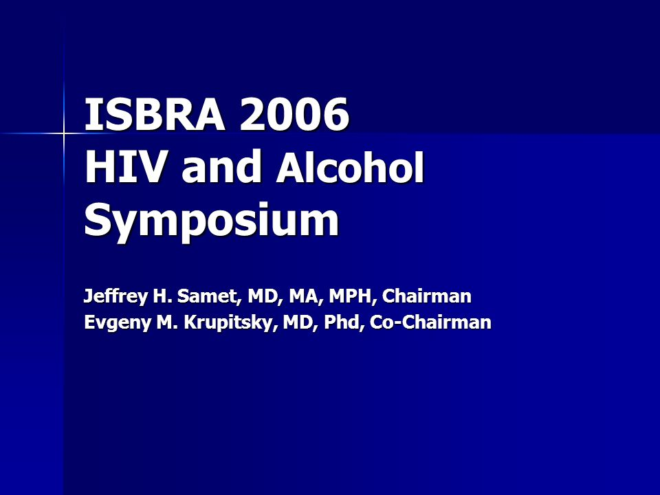 ISBRA 2006 HIV and Alcohol Symposium Jeffrey H. Samet, MD, MA, MPH, Chairman Evgeny M.