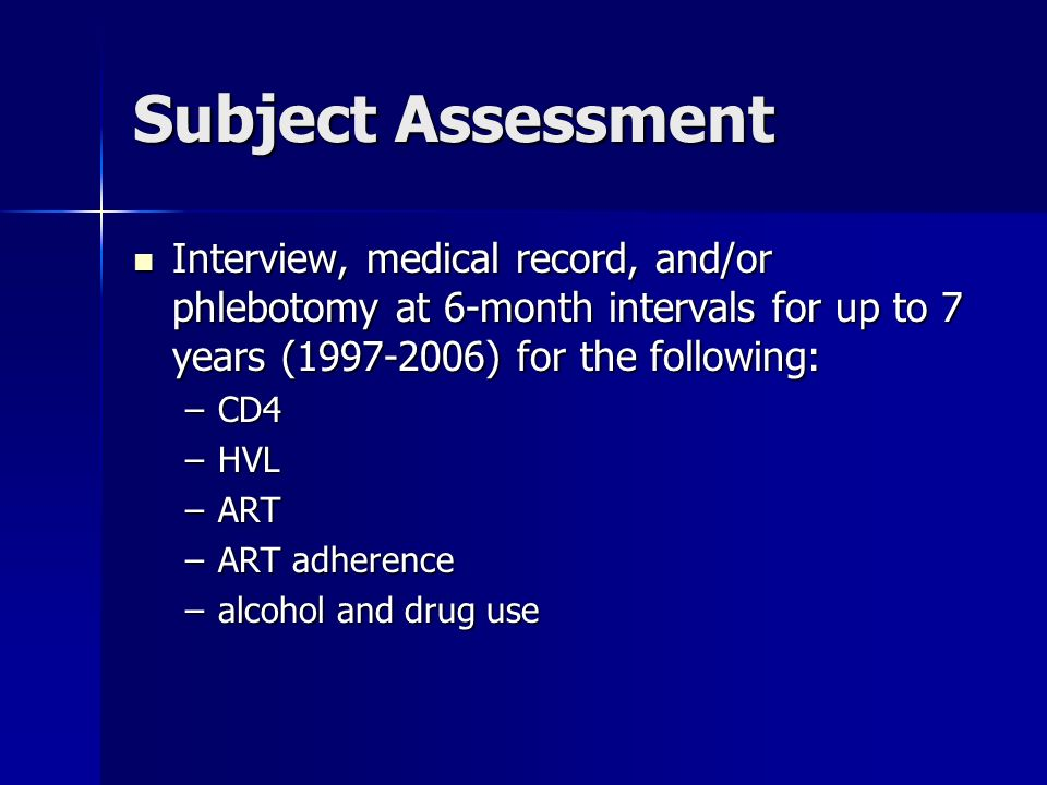 Subject Assessment Interview, medical record, and/or phlebotomy at 6-month intervals for up to 7 years ( ) for the following: Interview, medical record, and/or phlebotomy at 6-month intervals for up to 7 years ( ) for the following: –CD4 –HVL –ART –ART adherence –alcohol and drug use