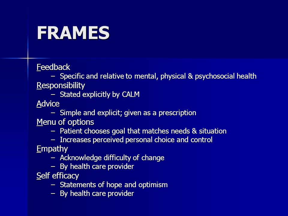 FRAMES Feedback –Specific and relative to mental, physical & psychosocial health Responsibility –Stated explicitly by CALM Advice –Simple and explicit; given as a prescription Menu of options –Patient chooses goal that matches needs & situation –Increases perceived personal choice and control Empathy –Acknowledge difficulty of change –By health care provider Self efficacy –Statements of hope and optimism –By health care provider