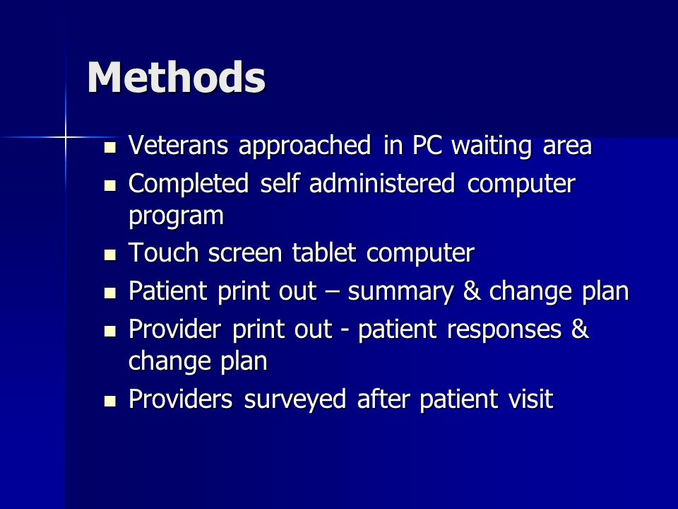 Methods Veterans approached in PC waiting area Veterans approached in PC waiting area Completed self administered computer program Completed self administered computer program Touch screen tablet computer Touch screen tablet computer Patient print out – summary & change plan Patient print out – summary & change plan Provider print out - patient responses & change plan Provider print out - patient responses & change plan Providers surveyed after patient visit Providers surveyed after patient visit