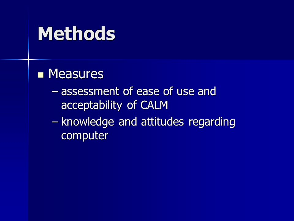 Methods Measures Measures –assessment of ease of use and acceptability of CALM –knowledge and attitudes regarding computer
