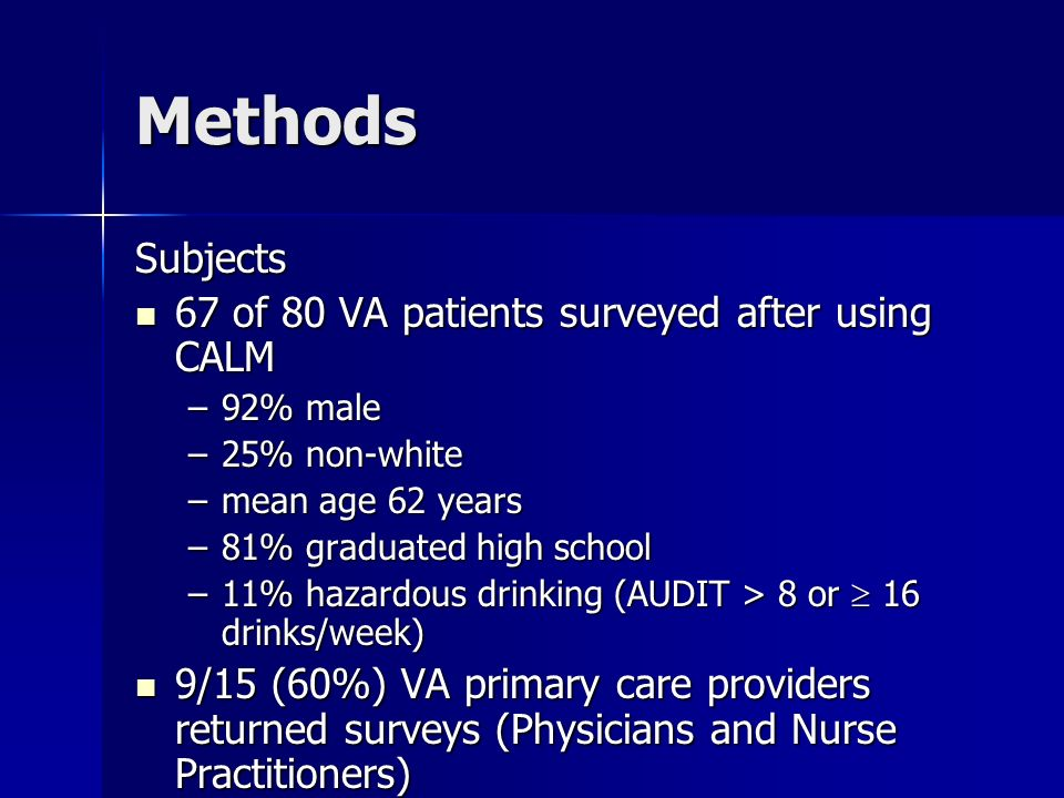 Methods Subjects 67 of 80 VA patients surveyed after using CALM 67 of 80 VA patients surveyed after using CALM –92% male –25% non-white –mean age 62 years –81% graduated high school –11% hazardous drinking (AUDIT > 8 or 16 drinks/week) 9/15 (60%) VA primary care providers returned surveys (Physicians and Nurse Practitioners) 9/15 (60%) VA primary care providers returned surveys (Physicians and Nurse Practitioners)