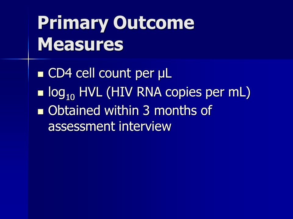 Primary Outcome Measures CD4 cell count per µL CD4 cell count per µL log 10 HVL (HIV RNA copies per mL) log 10 HVL (HIV RNA copies per mL) Obtained within 3 months of assessment interview Obtained within 3 months of assessment interview