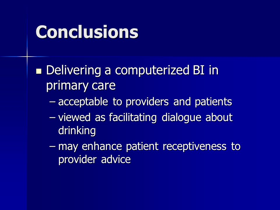 Conclusions Delivering a computerized BI in primary care Delivering a computerized BI in primary care –acceptable to providers and patients –viewed as facilitating dialogue about drinking –may enhance patient receptiveness to provider advice