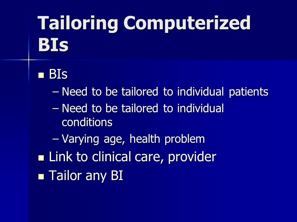 Tailoring Computerized BIs BIs BIs –Need to be tailored to individual patients –Need to be tailored to individual conditions –Varying age, health problem Link to clinical care, provider Link to clinical care, provider Tailor any BI Tailor any BI