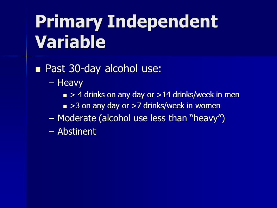 Primary Independent Variable Past 30-day alcohol use: Past 30-day alcohol use: –Heavy > 4 drinks on any day or >14 drinks/week in men > 4 drinks on any day or >14 drinks/week in men >3 on any day or >7 drinks/week in women >3 on any day or >7 drinks/week in women –Moderate (alcohol use less than heavy) –Abstinent
