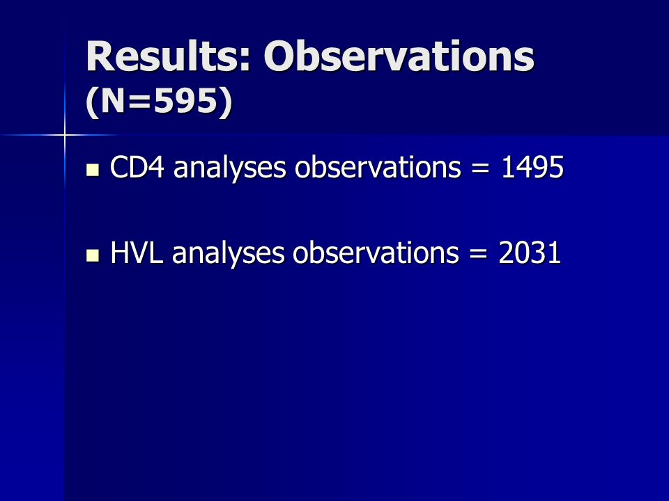 Results: Observations (N=595) CD4 analyses observations = 1495 CD4 analyses observations = 1495 HVL analyses observations = 2031 HVL analyses observations = 2031