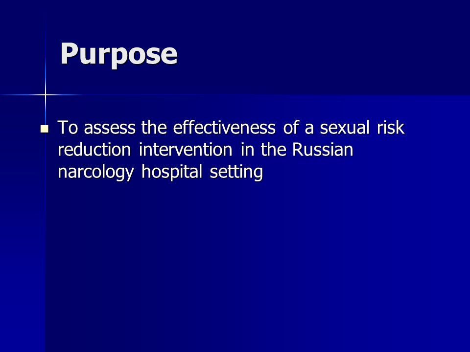 Purpose To assess the effectiveness of a sexual risk reduction intervention in the Russian narcology hospital setting To assess the effectiveness of a sexual risk reduction intervention in the Russian narcology hospital setting