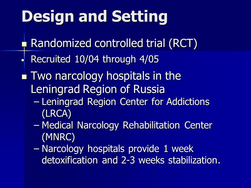 Design and Setting Randomized controlled trial (RCT) Randomized controlled trial (RCT) Recruited 10/04 through 4/05 Recruited 10/04 through 4/05 Two narcology hospitals in the Leningrad Region of Russia Two narcology hospitals in the Leningrad Region of Russia –Leningrad Region Center for Addictions (LRCA) –Medical Narcology Rehabilitation Center (MNRC) –Narcology hospitals provide 1 week detoxification and 2-3 weeks stabilization.