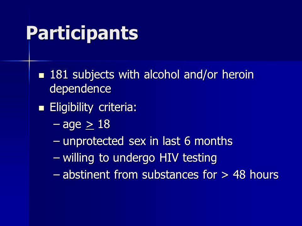 Participants 181 subjects with alcohol and/or heroin dependence 181 subjects with alcohol and/or heroin dependence Eligibility criteria: Eligibility criteria: –age > 18 –unprotected sex in last 6 months –willing to undergo HIV testing –abstinent from substances for > 48 hours