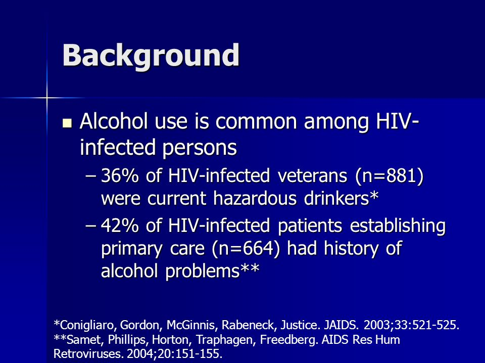 Background Alcohol use is common among HIV- infected persons Alcohol use is common among HIV- infected persons –36% of HIV-infected veterans (n=881) were current hazardous drinkers* –42% of HIV-infected patients establishing primary care (n=664) had history of alcohol problems** *Conigliaro, Gordon, McGinnis, Rabeneck, Justice.