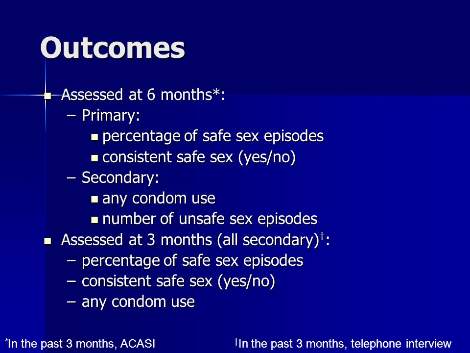 Outcomes Assessed at 6 months*: Assessed at 6 months*: –Primary: percentage of safe sex episodes percentage of safe sex episodes consistent safe sex (yes/no) consistent safe sex (yes/no) –Secondary: any condom use any condom use number of unsafe sex episodes number of unsafe sex episodes Assessed at 3 months (all secondary) : Assessed at 3 months (all secondary) : –percentage of safe sex episodes –consistent safe sex (yes/no) –any condom use * In the past 3 months, ACASI In the past 3 months, telephone interview