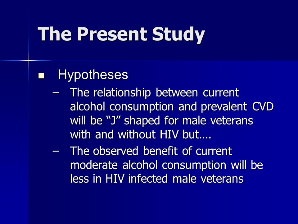 The Present Study Hypotheses Hypotheses –The relationship between current alcohol consumption and prevalent CVD will be J shaped for male veterans with and without HIV but….
