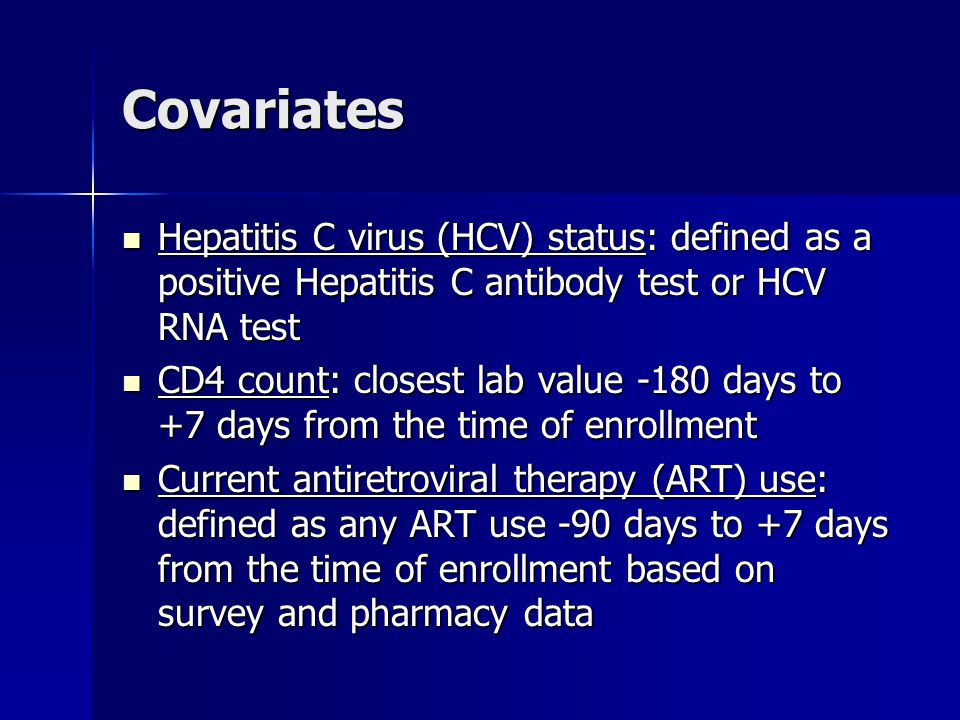 Covariates Hepatitis C virus (HCV) status: defined as a positive Hepatitis C antibody test or HCV RNA test Hepatitis C virus (HCV) status: defined as a positive Hepatitis C antibody test or HCV RNA test CD4 count: closest lab value -180 days to +7 days from the time of enrollment CD4 count: closest lab value -180 days to +7 days from the time of enrollment Current antiretroviral therapy (ART) use: defined as any ART use -90 days to +7 days from the time of enrollment based on survey and pharmacy data Current antiretroviral therapy (ART) use: defined as any ART use -90 days to +7 days from the time of enrollment based on survey and pharmacy data