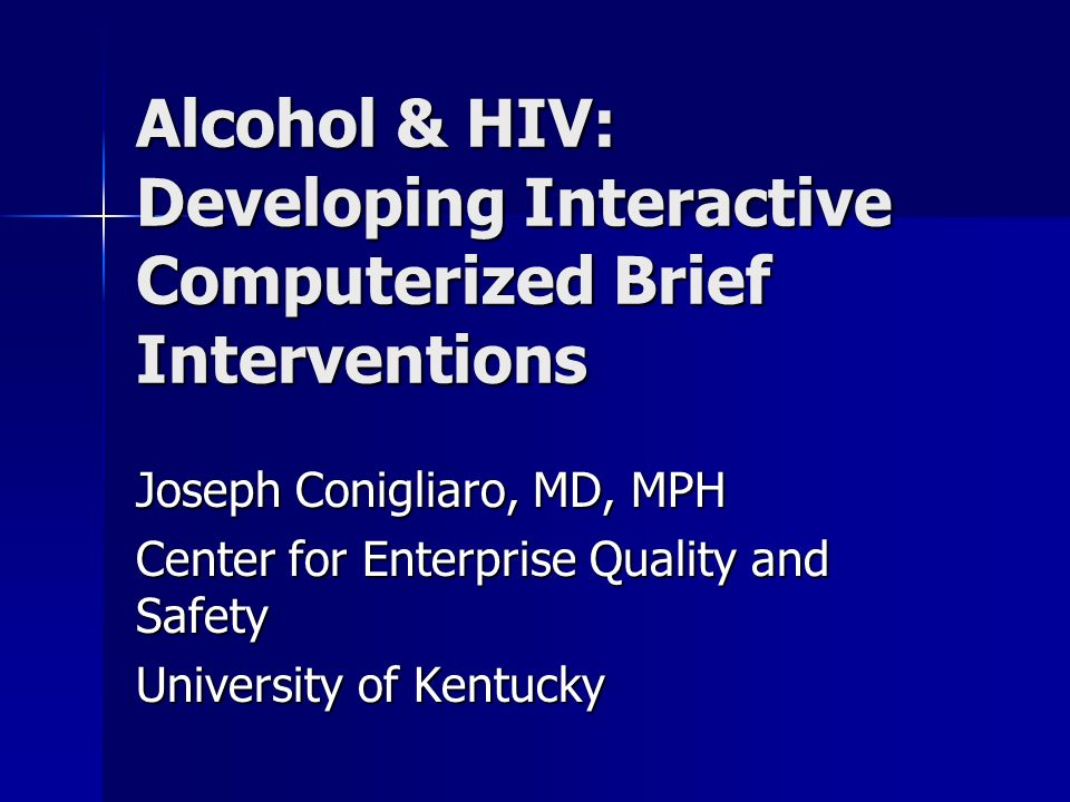 Alcohol & HIV: Developing Interactive Computerized Brief Interventions Joseph Conigliaro, MD, MPH Center for Enterprise Quality and Safety University of Kentucky