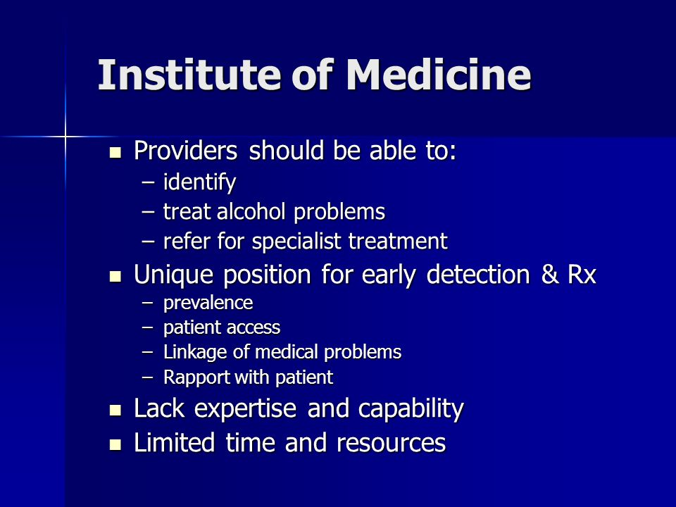 Institute of Medicine Providers should be able to: Providers should be able to: –identify –treat alcohol problems –refer for specialist treatment Unique position for early detection & Rx Unique position for early detection & Rx –prevalence –patient access –Linkage of medical problems –Rapport with patient Lack expertise and capability Lack expertise and capability Limited time and resources Limited time and resources