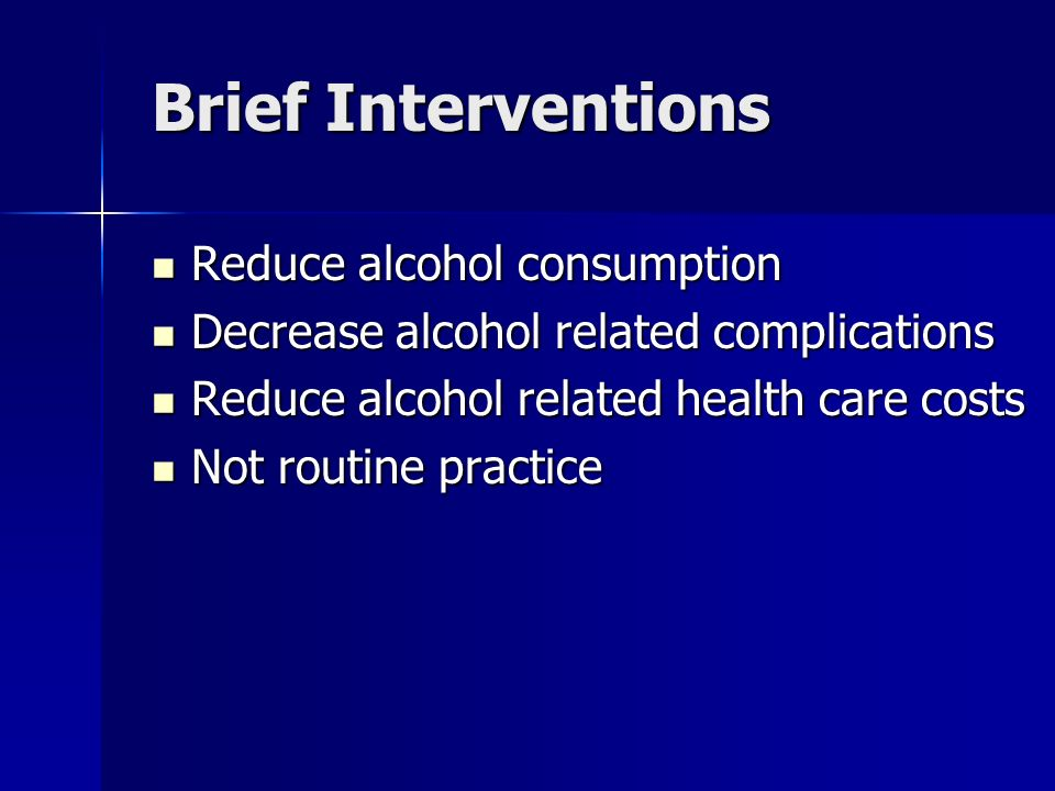 Brief Interventions Reduce alcohol consumption Reduce alcohol consumption Decrease alcohol related complications Decrease alcohol related complications Reduce alcohol related health care costs Reduce alcohol related health care costs Not routine practice Not routine practice