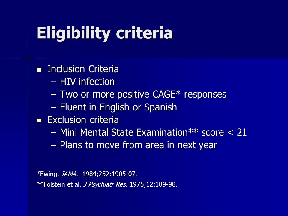 Eligibility criteria Inclusion Criteria Inclusion Criteria –HIV infection –Two or more positive CAGE* responses –Fluent in English or Spanish Exclusion criteria Exclusion criteria –Mini Mental State Examination** score < 21 –Plans to move from area in next year *Ewing.