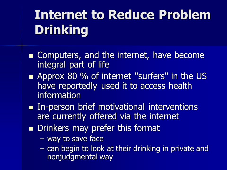 Internet to Reduce Problem Drinking Computers, and the internet, have become integral part of life Computers, and the internet, have become integral part of life Approx 80 % of internet surfers in the US have reportedly used it to access health information Approx 80 % of internet surfers in the US have reportedly used it to access health information In-person brief motivational interventions are currently offered via the internet In-person brief motivational interventions are currently offered via the internet Drinkers may prefer this format Drinkers may prefer this format –way to save face –can begin to look at their drinking in private and nonjudgmental way