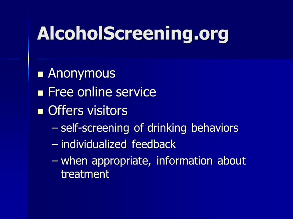 AlcoholScreening.org Anonymous Anonymous Free online service Free online service Offers visitors Offers visitors –self-screening of drinking behaviors –individualized feedback –when appropriate, information about treatment