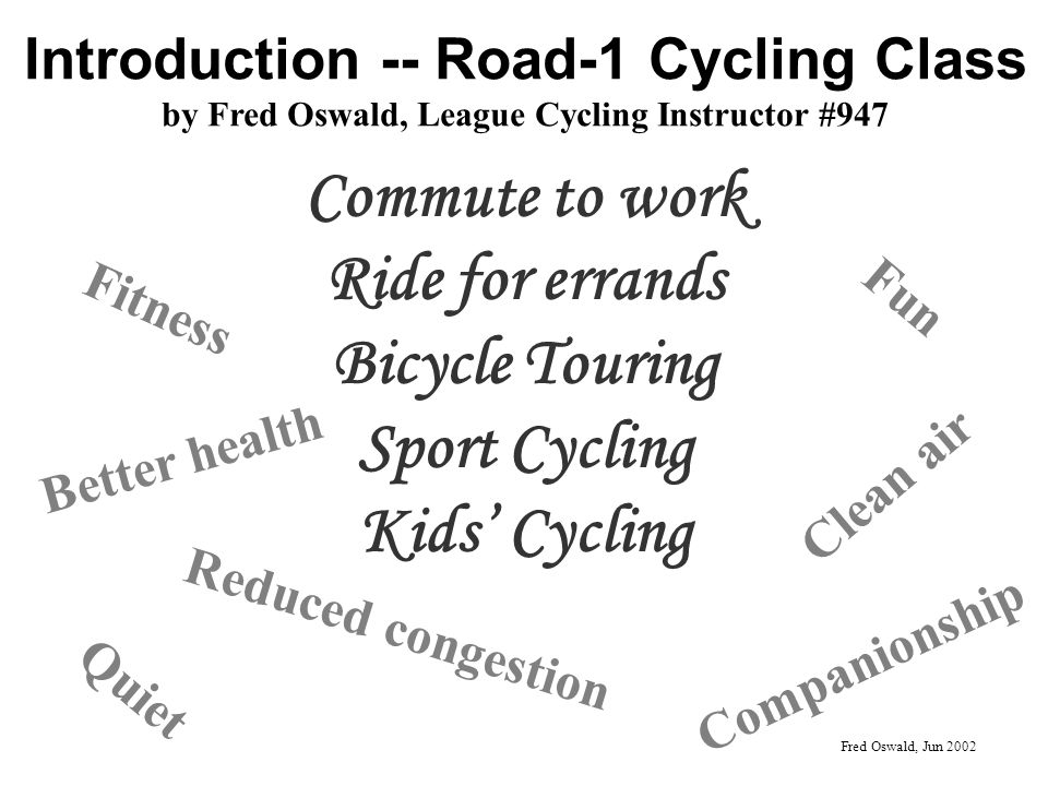 Introduction -- Road-1 Cycling Class by Fred Oswald, League Cycling Instructor #947 Commute to work Ride for errands Bicycle Touring Sport Cycling Kids Cycling Better health Fitness Clean air Companionship Fun Reduced congestion Fred Oswald, Jun 2002 Quiet