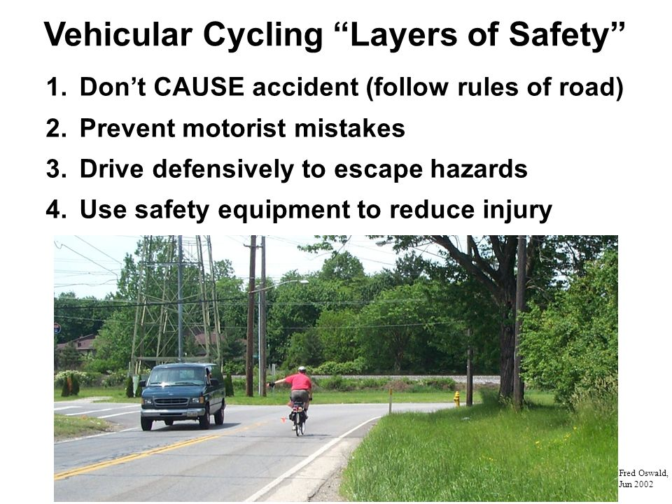 Vehicular Cycling Layers of Safety 1.Dont CAUSE accident (follow rules of road) 2.Prevent motorist mistakes 3.Drive defensively to escape hazards 4.Use safety equipment to reduce injury Fred Oswald, Jun 2002
