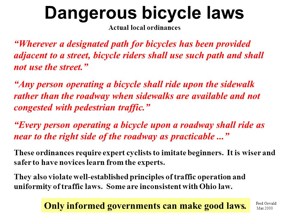 Dangerous bicycle laws Actual local ordinances Wherever a designated path for bicycles has been provided adjacent to a street, bicycle riders shall use such path and shall not use the street.