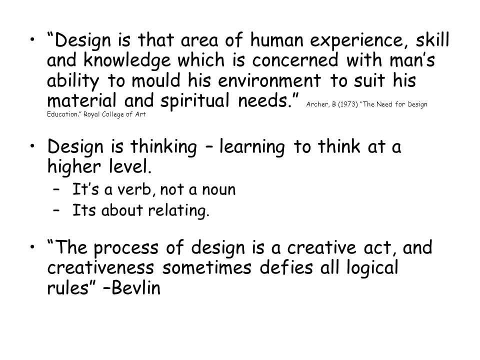 Design is that area of human experience, skill and knowledge which is concerned with mans ability to mould his environment to suit his material and spiritual needs.